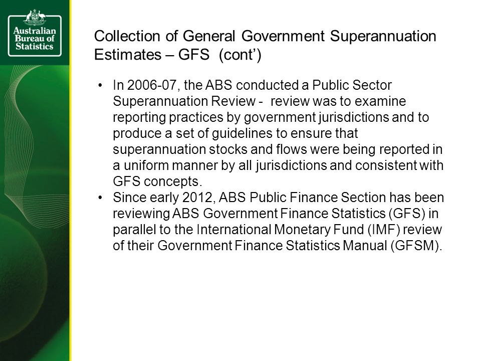 Collection of General Government Superannuation Estimates – GFS (cont) In 2006-07, the ABS conducted a Public Sector Superannuation Review - review was to examine reporting practices by government jurisdictions and to produce a set of guidelines to ensure that superannuation stocks and flows were being reported in a uniform manner by all jurisdictions and consistent with GFS concepts.