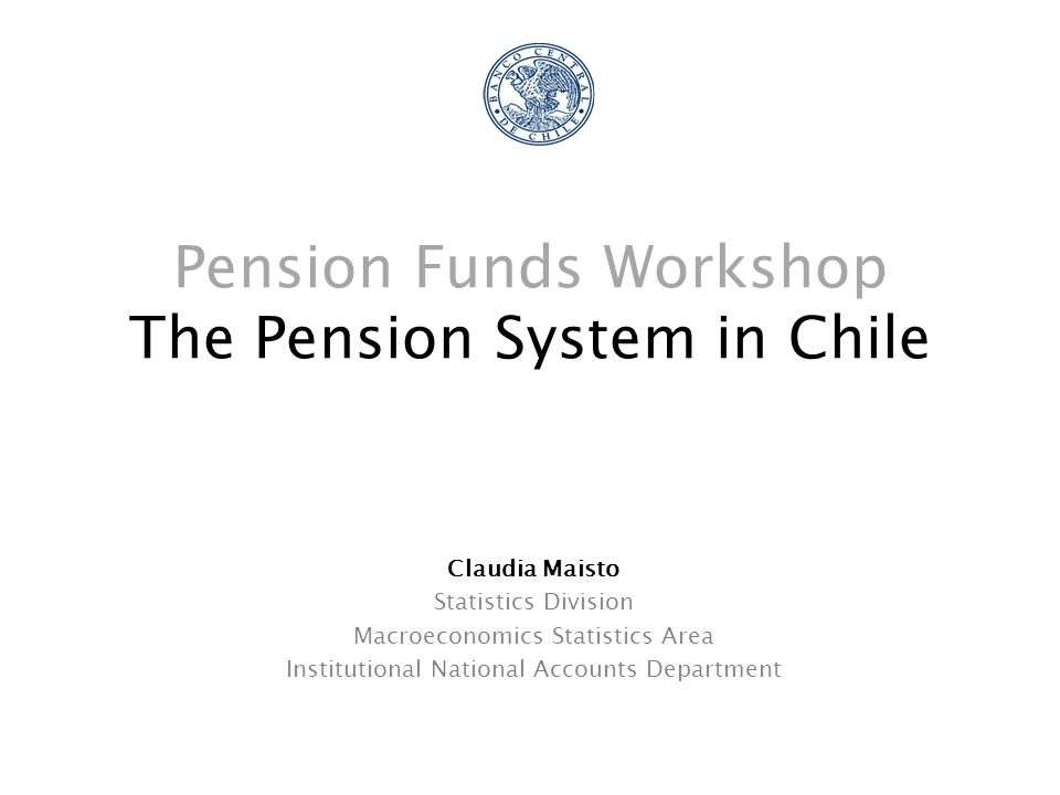 Pension Funds Workshop The Pension System in Chile Claudia Maisto Statistics Division Macroeconomics Statistics Area Institutional National Accounts Department