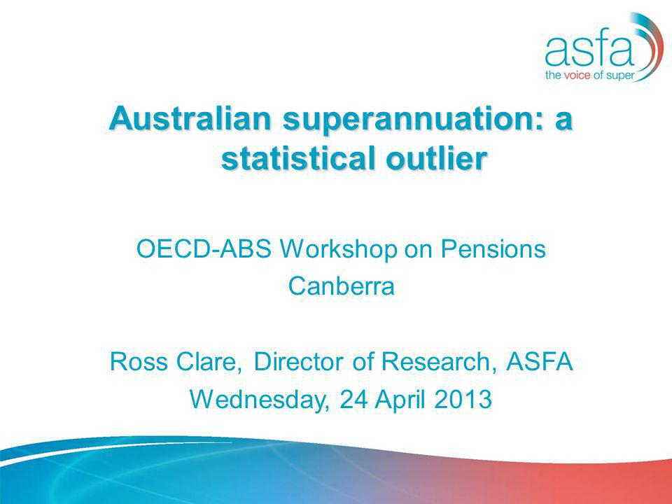 Australian superannuation: a statistical outlier OECD-ABS Workshop on Pensions Canberra Ross Clare, Director of Research, ASFA Wednesday, 24 April 2013