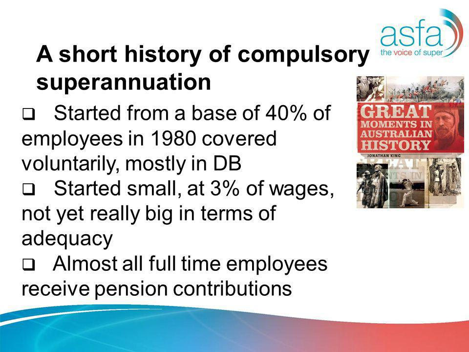A short history of compulsory superannuation Started from a base of 40% of employees in 1980 covered voluntarily, mostly in DB Started small, at 3% of wages, not yet really big in terms of adequacy Almost all full time employees receive pension contributions