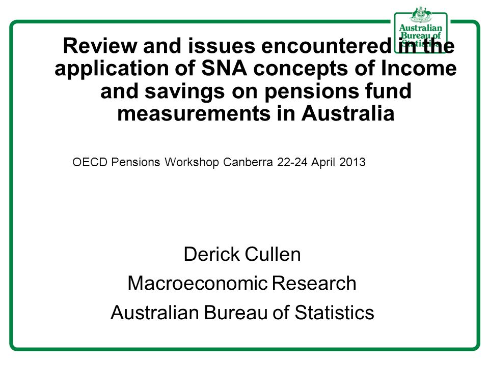 Review and issues encountered in the application of SNA concepts of Income and savings on pensions fund measurements in Australia Derick Cullen Macroeconomic Research Australian Bureau of Statistics OECD Pensions Workshop Canberra April 2013
