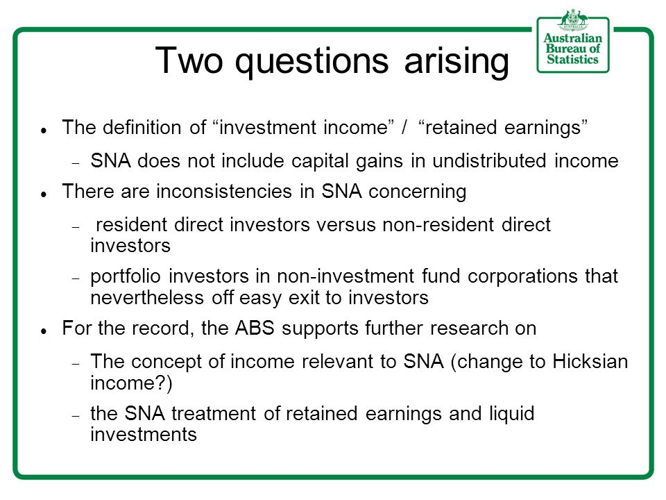 Two questions arising The definition of investment income / retained earnings SNA does not include capital gains in undistributed income There are inconsistencies in SNA concerning resident direct investors versus non-resident direct investors portfolio investors in non-investment fund corporations that nevertheless off easy exit to investors For the record, the ABS supports further research on The concept of income relevant to SNA (change to Hicksian income ) the SNA treatment of retained earnings and liquid investments