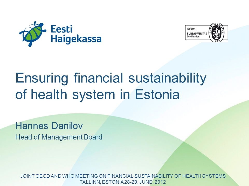 Ensuring financial sustainability of health system in Estonia Hannes Danilov Head of Management Board JOINT OECD AND WHO MEETING ON FINANCIAL SUSTAINABILITY OF HEALTH SYSTEMS TALLINN, ESTONIA 28-29, JUNE, 2012