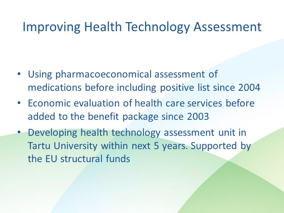 Improving Health Technology Assessment Using pharmacoeconomical assessment of medications before including positive list since 2004 Economic evaluation of health care services before added to the benefit package since 2003 Developing health technology assessment unit in Tartu University within next 5 years.