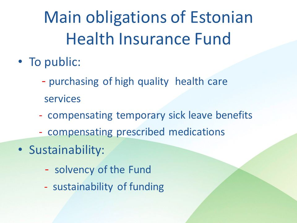 Main obligations of Estonian Health Insurance Fund To public: - purchasing of high quality health care services - compensating temporary sick leave benefits - compensating prescribed medications Sustainability: - solvency of the Fund - sustainability of funding