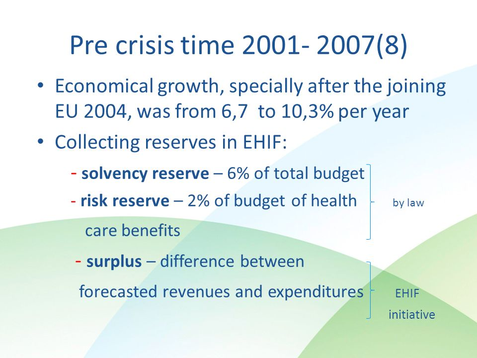 Pre crisis time (8) Economical growth, specially after the joining EU 2004, was from 6,7 to 10,3% per year Collecting reserves in EHIF: - solvency reserve – 6% of total budget - risk reserve – 2% of budget of health by law care benefits - surplus – difference between forecasted revenues and expenditures EHIF initiative