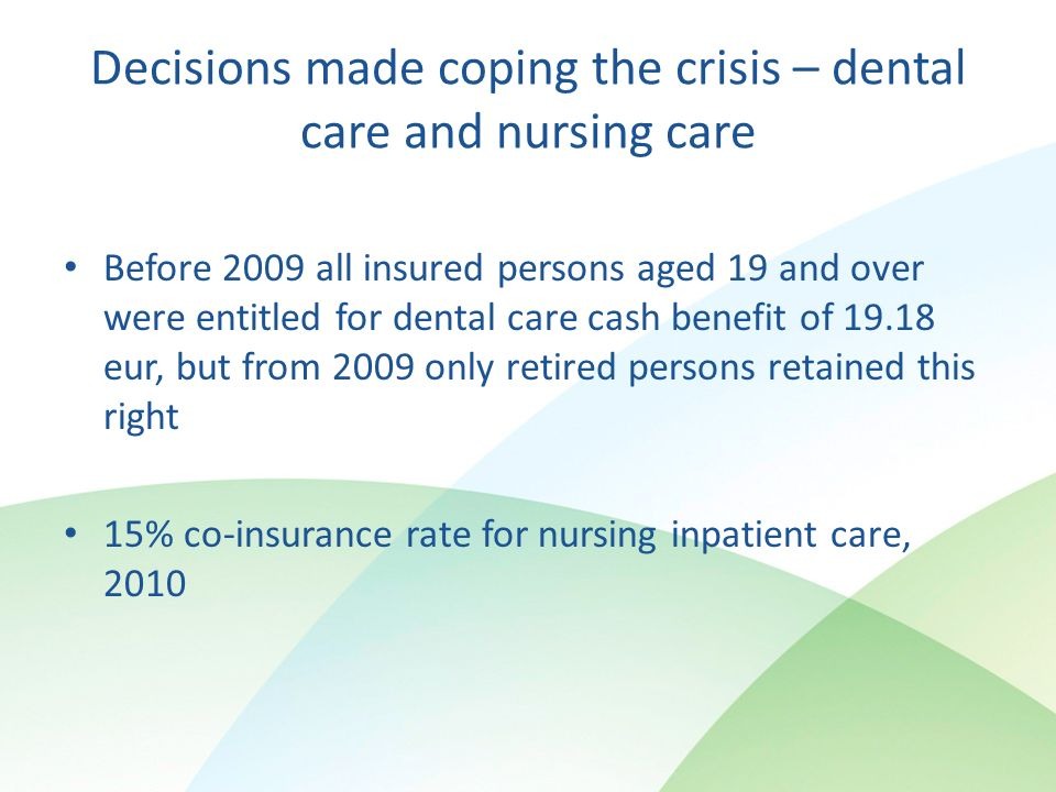 Decisions made coping the crisis – dental care and nursing care Before 2009 all insured persons aged 19 and over were entitled for dental care cash benefit of eur, but from 2009 only retired persons retained this right 15% co-insurance rate for nursing inpatient care, 2010