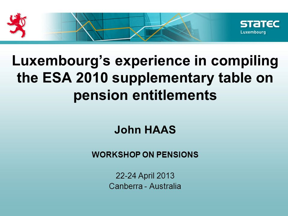 Luxembourgs experience in compiling the ESA 2010 supplementary table on pension entitlements John HAAS WORKSHOP ON PENSIONS April 2013 Canberra - Australia