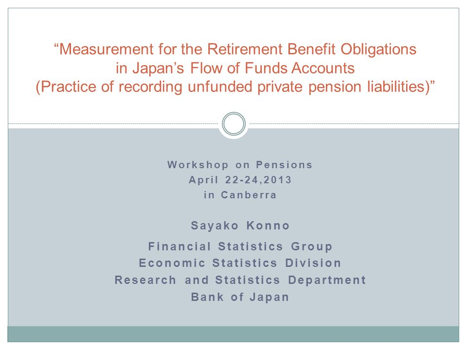 Workshop on Pensions April 22-24,2013 in Canberra Sayako Konno Financial Statistics Group Economic Statistics Division Research and Statistics Department Bank of Japan Measurement for the Retirement Benefit Obligations in Japans Flow of Funds Accounts (Practice of recording unfunded private pension liabilities)