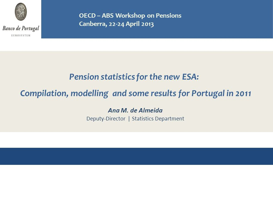 Pension statistics for the new ESA: Compilation, modelling and some results for Portugal in 2011 Workshop on Pensions OECD - ABS, Canberra April 2013 Ana M.