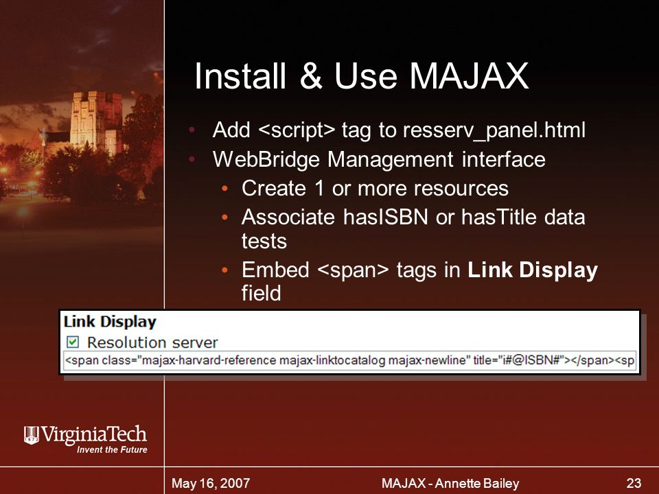 23 MAJAX - Annette BaileyMay 16, 2007 Install & Use MAJAX Add tag to resserv_panel.html WebBridge Management interface Create 1 or more resources Associate hasISBN or hasTitle data tests Embed tags in Link Display field