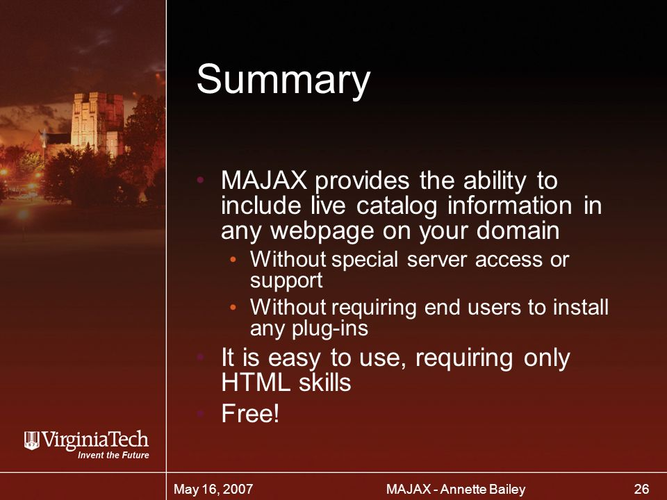 26 MAJAX - Annette BaileyMay 16, 2007 Summary MAJAX provides the ability to include live catalog information in any webpage on your domain Without special server access or support Without requiring end users to install any plug-ins It is easy to use, requiring only HTML skills Free!