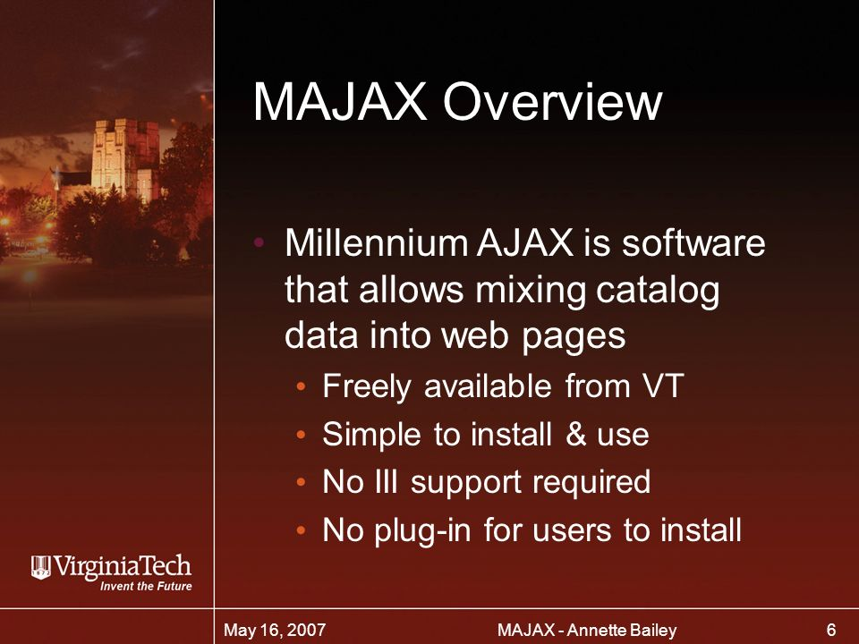6 MAJAX - Annette BaileyMay 16, 2007 MAJAX Overview Millennium AJAX is software that allows mixing catalog data into web pages Freely available from VT Simple to install & use No III support required No plug-in for users to install