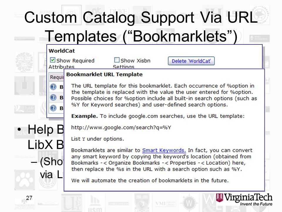 27 Custom Catalog Support Via URL Templates (Bookmarklets) Help Button next to URL template explains LibX Bookmarklet syntax –(Shown is how WorldCat can be integrated via LibXs bookmarklet syntax)
