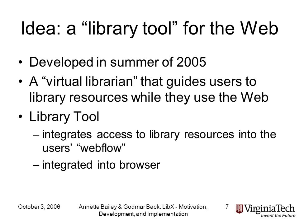October 3, 2006Annette Bailey & Godmar Back: LibX - Motivation, Development, and Implementation 7 Idea: a library tool for the Web Developed in summer of 2005 A virtual librarian that guides users to library resources while they use the Web Library Tool –integrates access to library resources into the users webflow –integrated into browser