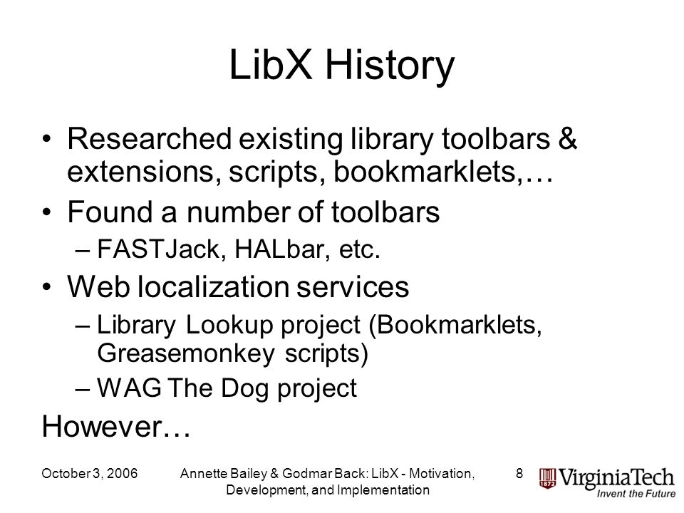 October 3, 2006Annette Bailey & Godmar Back: LibX - Motivation, Development, and Implementation 8 LibX History Researched existing library toolbars & extensions, scripts, bookmarklets,… Found a number of toolbars –FASTJack, HALbar, etc.