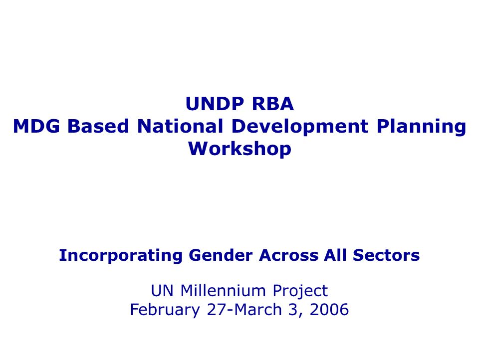 UNDP RBA MDG Based National Development Planning Workshop Incorporating Gender Across All Sectors UN Millennium Project February 27-March 3, 2006