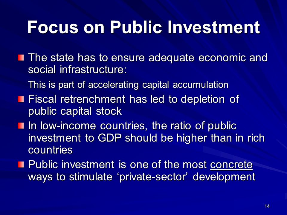 14 Focus on Public Investment The state has to ensure adequate economic and social infrastructure: This is part of accelerating capital accumulation Fiscal retrenchment has led to depletion of public capital stock In low-income countries, the ratio of public investment to GDP should be higher than in rich countries Public investment is one of the most concrete ways to stimulate private-sector development