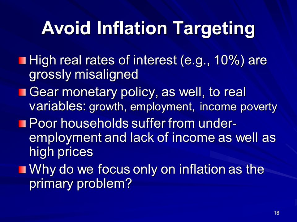 18 Avoid Inflation Targeting High real rates of interest (e.g., 10%) are grossly misaligned Gear monetary policy, as well, to real variables: growth, employment, income poverty Poor households suffer from under- employment and lack of income as well as high prices Why do we focus only on inflation as the primary problem