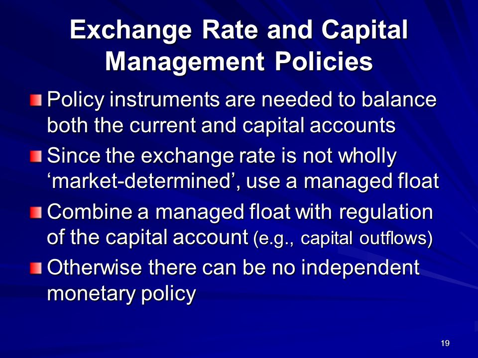 19 Exchange Rate and Capital Management Policies Policy instruments are needed to balance both the current and capital accounts Since the exchange rate is not wholly market-determined, use a managed float Combine a managed float with regulation of the capital account (e.g., capital outflows) Otherwise there can be no independent monetary policy