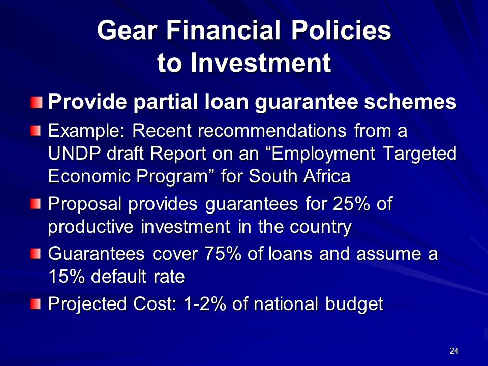 24 Gear Financial Policies to Investment Provide partial loan guarantee schemes Example: Recent recommendations from a UNDP draft Report on an Employment Targeted Economic Program for South Africa Proposal provides guarantees for 25% of productive investment in the country Guarantees cover 75% of loans and assume a 15% default rate Projected Cost: 1-2% of national budget