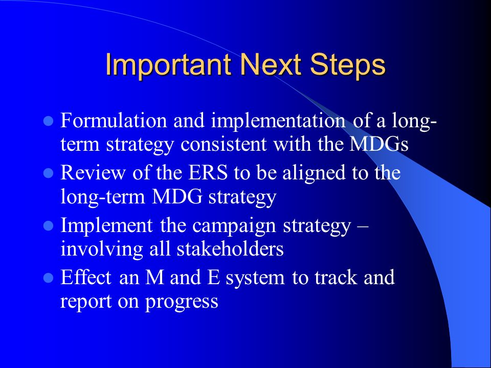 Important Next Steps Formulation and implementation of a long- term strategy consistent with the MDGs Review of the ERS to be aligned to the long-term MDG strategy Implement the campaign strategy – involving all stakeholders Effect an M and E system to track and report on progress