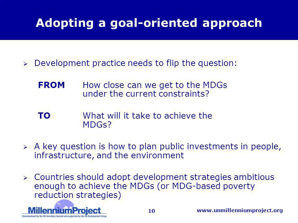 10 www.unmillenniumproject.org Adopting a goal-oriented approach Development practice needs to flip the question: FROM How close can we get to the MDGs under the current constraints.