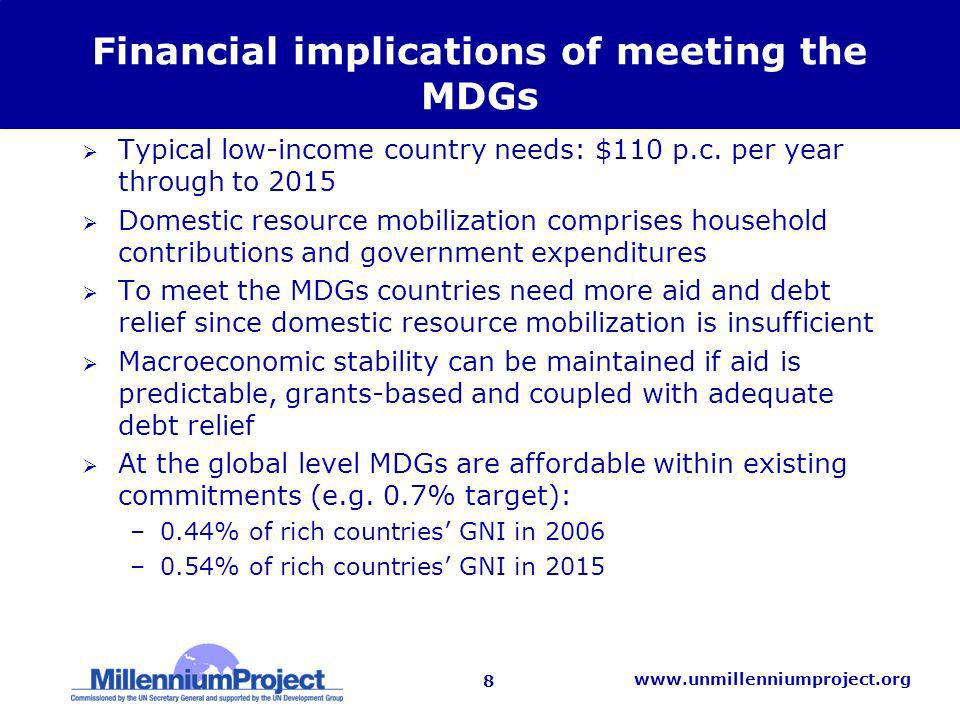 8 www.unmillenniumproject.org Financial implications of meeting the MDGs Typical low-income country needs: $110 p.c.