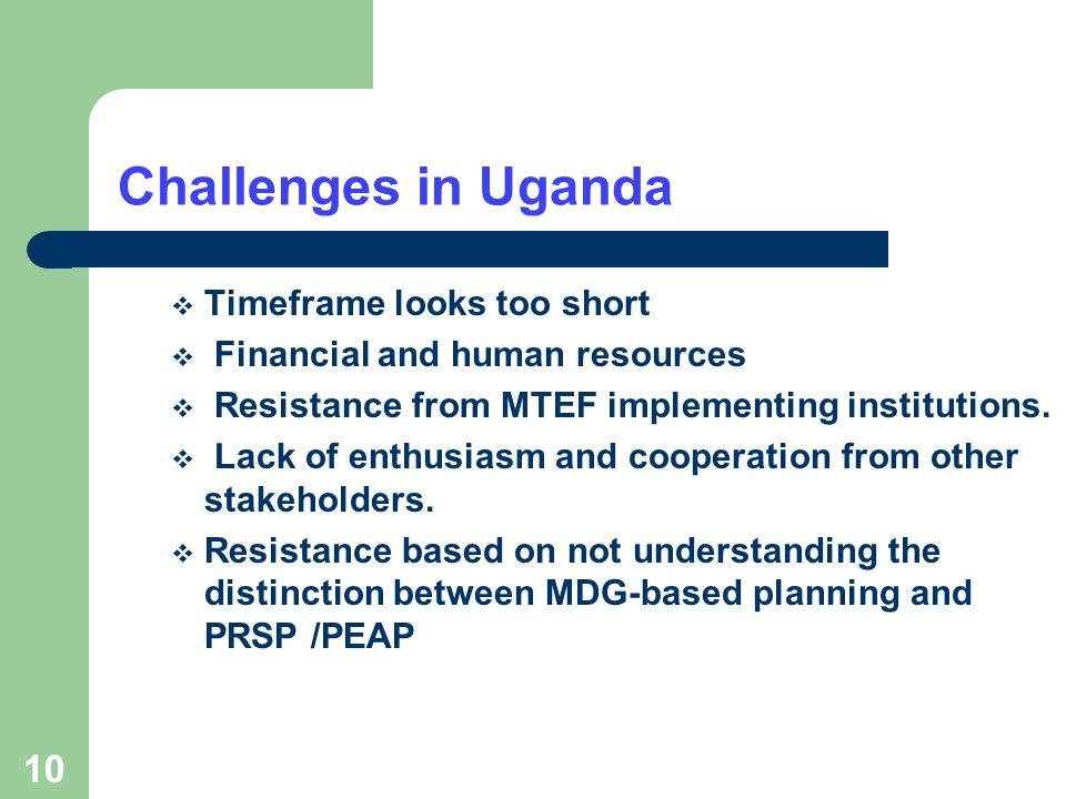 10 Challenges in Uganda Timeframe looks too short Financial and human resources Resistance from MTEF implementing institutions.