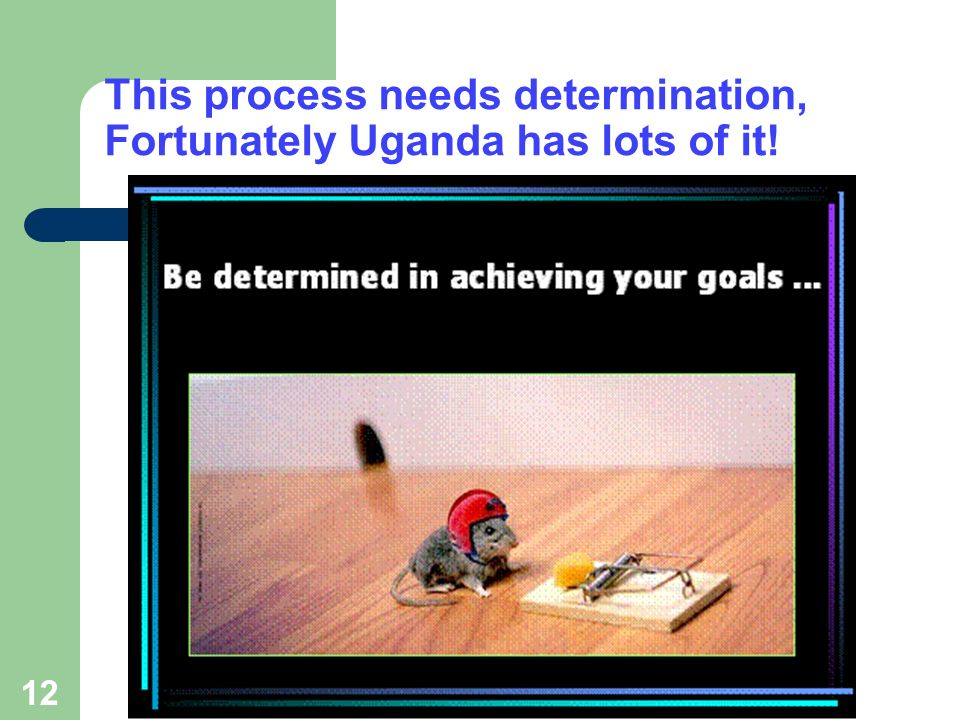 12 This process needs determination, Fortunately Uganda has lots of it!
