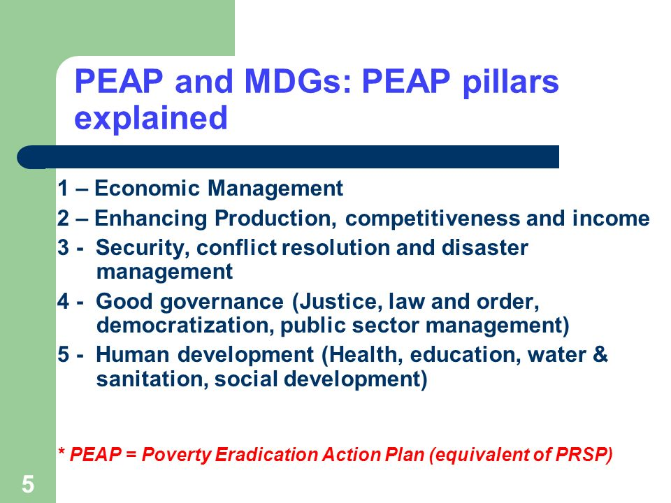 5 PEAP and MDGs: PEAP pillars explained 1 – Economic Management 2 – Enhancing Production, competitiveness and income 3 - Security, conflict resolution and disaster management 4 - Good governance (Justice, law and order, democratization, public sector management) 5 - Human development (Health, education, water & sanitation, social development) * PEAP = Poverty Eradication Action Plan (equivalent of PRSP)