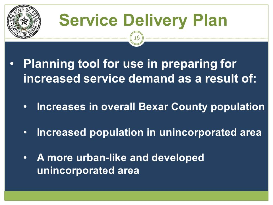 Service Delivery Plan Planning tool for use in preparing for increased service demand as a result of: Increases in overall Bexar County population Increased population in unincorporated area A more urban-like and developed unincorporated area 16