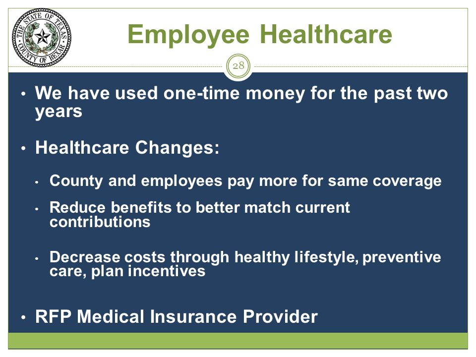 Employee Healthcare We have used one-time money for the past two years Healthcare Changes: County and employees pay more for same coverage Reduce benefits to better match current contributions Decrease costs through healthy lifestyle, preventive care, plan incentives RFP Medical Insurance Provider 28