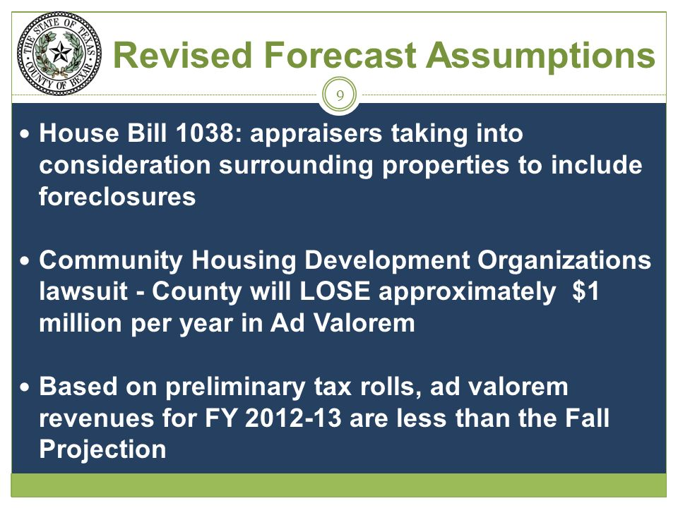 Revised Forecast Assumptions House Bill 1038: appraisers taking into consideration surrounding properties to include foreclosures Community Housing Development Organizations lawsuit - County will LOSE approximately $1 million per year in Ad Valorem Based on preliminary tax rolls, ad valorem revenues for FY 2012-13 are less than the Fall Projection 9