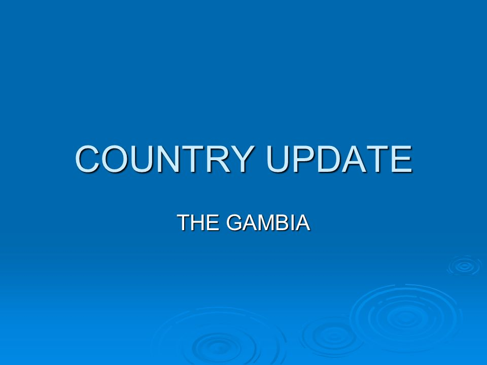 COUNTRY UPDATE THE GAMBIA