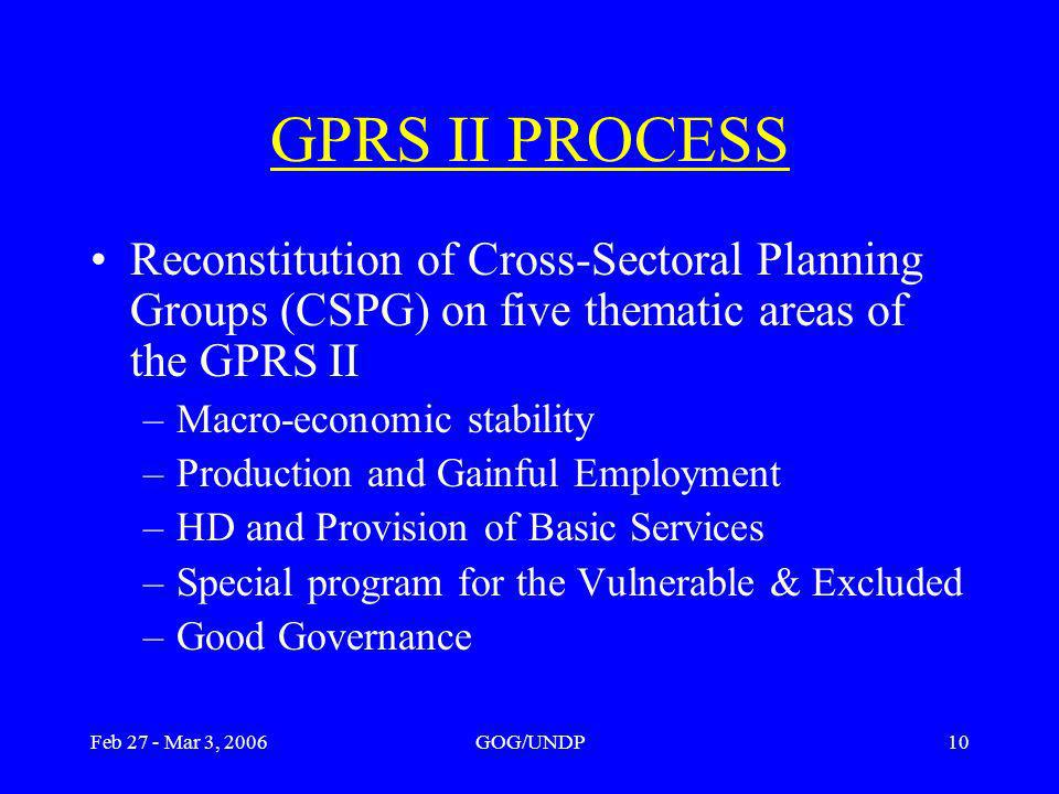 Feb 27 - Mar 3, 2006GOG/UNDP10 GPRS II PROCESS Reconstitution of Cross-Sectoral Planning Groups (CSPG) on five thematic areas of the GPRS II –Macro-economic stability –Production and Gainful Employment –HD and Provision of Basic Services –Special program for the Vulnerable & Excluded –Good Governance