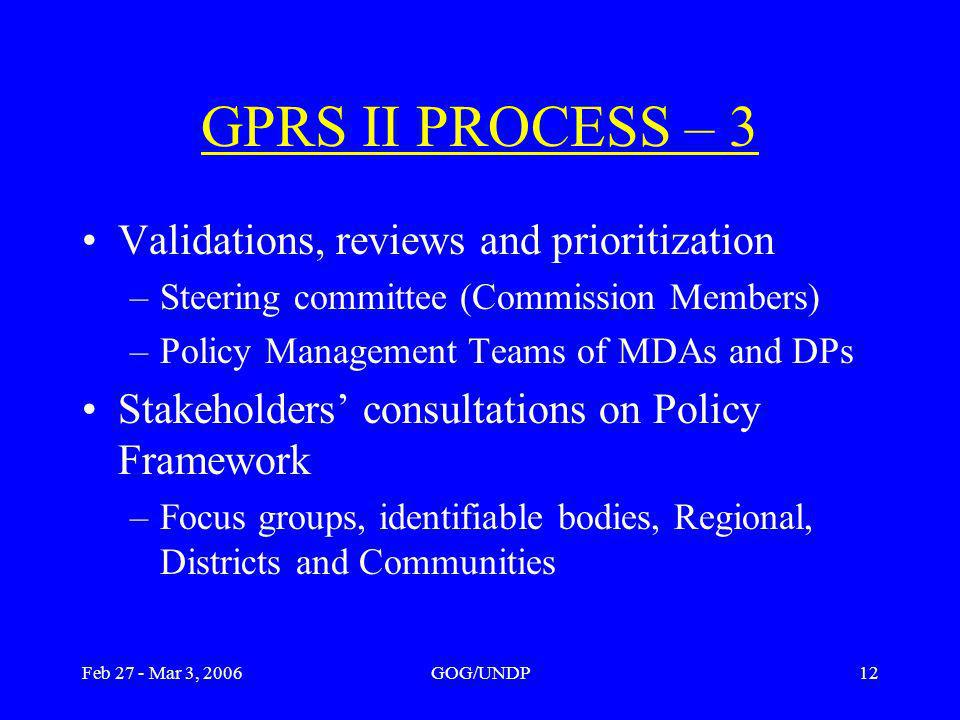 Feb 27 - Mar 3, 2006GOG/UNDP12 Validations, reviews and prioritization –Steering committee (Commission Members) –Policy Management Teams of MDAs and DPs Stakeholders consultations on Policy Framework –Focus groups, identifiable bodies, Regional, Districts and Communities GPRS II PROCESS – 3
