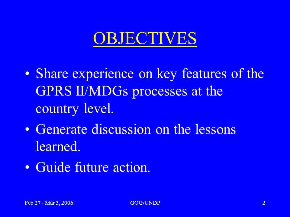 Feb 27 - Mar 3, 2006GOG/UNDP2 OBJECTIVES Share experience on key features of the GPRS II/MDGs processes at the country level.