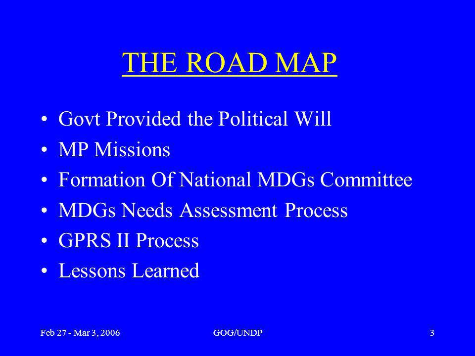 Feb 27 - Mar 3, 2006GOG/UNDP3 THE ROAD MAP Govt Provided the Political Will MP Missions Formation Of National MDGs Committee MDGs Needs Assessment Process GPRS II Process Lessons Learned