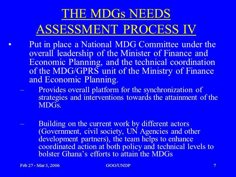 Feb 27 - Mar 3, 2006GOG/UNDP7 THE MDGs NEEDS ASSESSMENT PROCESS IV Put in place a National MDG Committee under the overall leadership of the Minister of Finance and Economic Planning, and the technical coordination of the MDG/GPRS unit of the Ministry of Finance and Economic Planning.