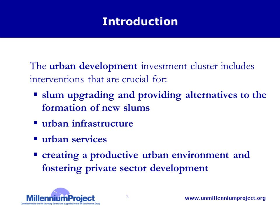 2   Introduction The urban development investment cluster includes interventions that are crucial for: slum upgrading and providing alternatives to the formation of new slums urban infrastructure urban services creating a productive urban environment and fostering private sector development