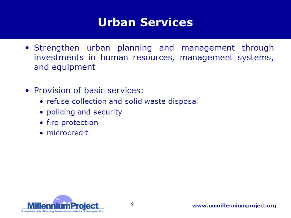 9   Urban Services Strengthen urban planning and management through investments in human resources, management systems, and equipment Provision of basic services: refuse collection and solid waste disposal policing and security fire protection microcredit