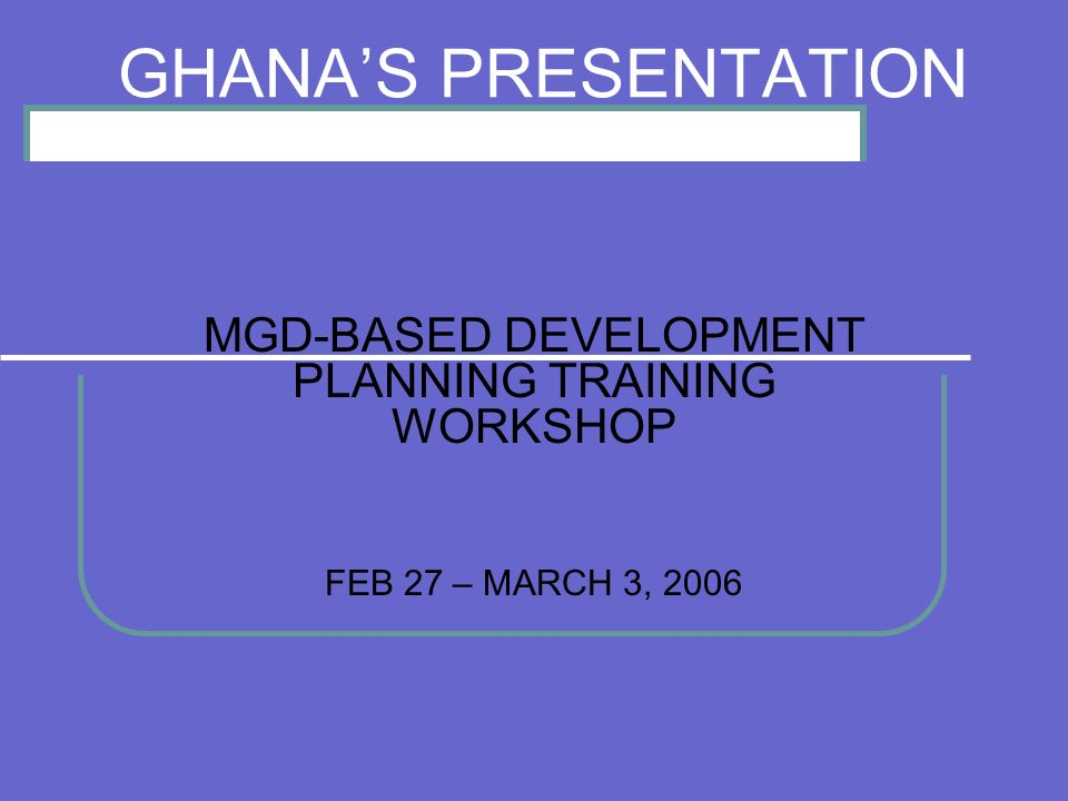 GHANAS PRESENTATION MGD-BASED DEVELOPMENT PLANNING TRAINING WORKSHOP FEB 27 – MARCH 3, 2006