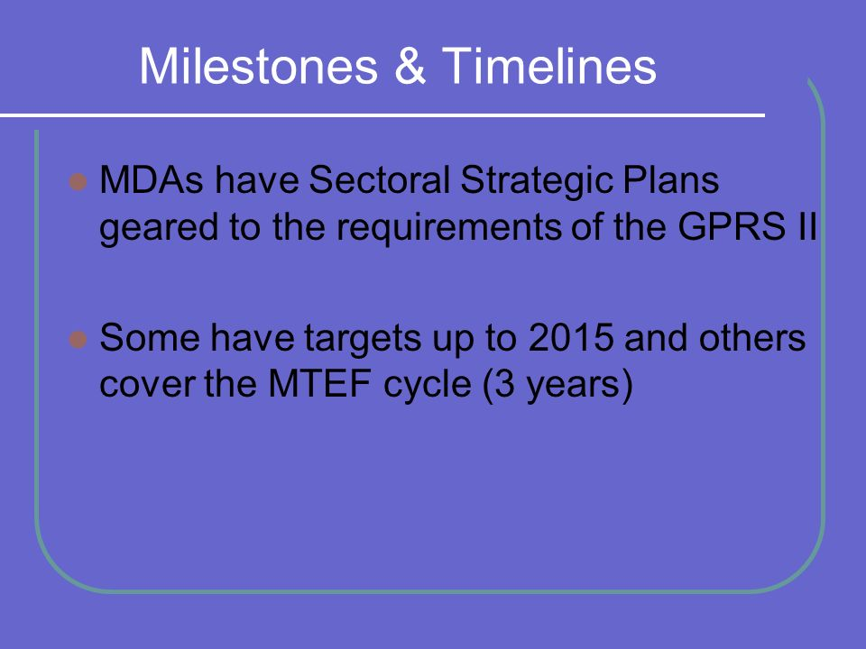 Milestones & Timelines MDAs have Sectoral Strategic Plans geared to the requirements of the GPRS II Some have targets up to 2015 and others cover the MTEF cycle (3 years)