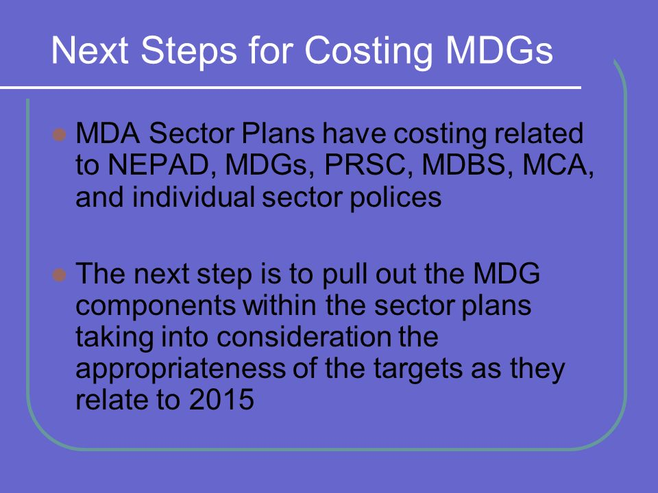 Next Steps for Costing MDGs MDA Sector Plans have costing related to NEPAD, MDGs, PRSC, MDBS, MCA, and individual sector polices The next step is to pull out the MDG components within the sector plans taking into consideration the appropriateness of the targets as they relate to 2015