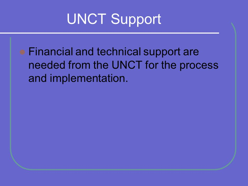 UNCT Support Financial and technical support are needed from the UNCT for the process and implementation.