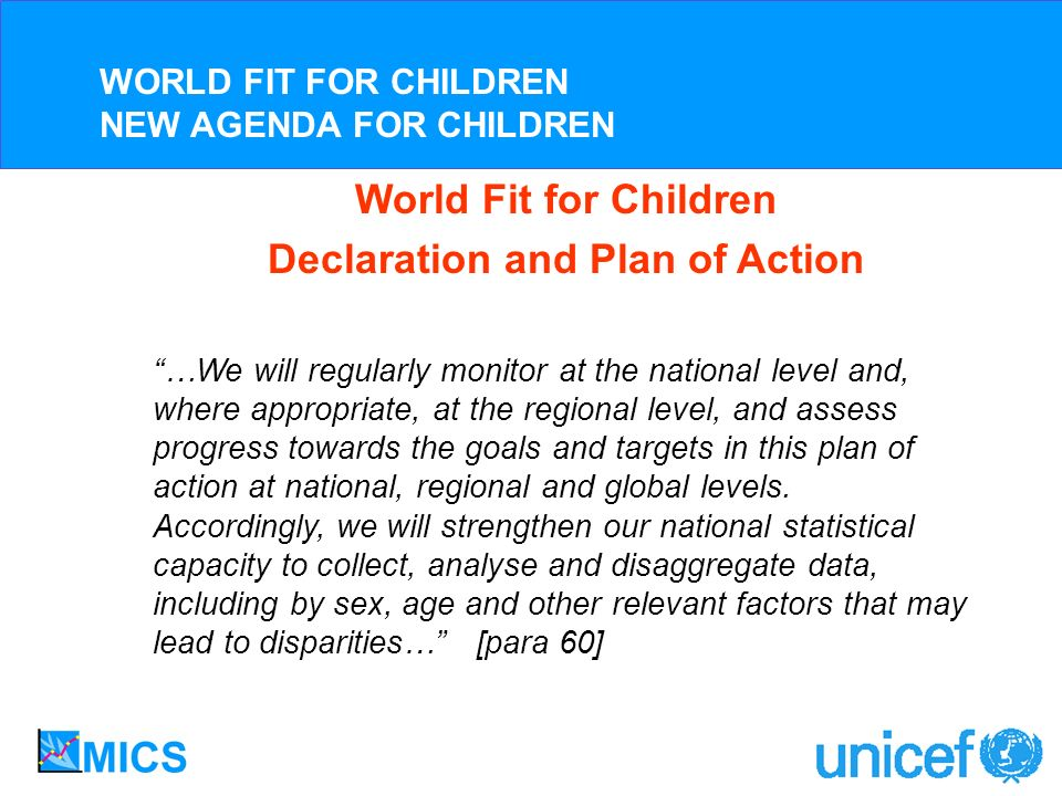 World Fit for Children Declaration and Plan of Action …We will regularly monitor at the national level and, where appropriate, at the regional level, and assess progress towards the goals and targets in this plan of action at national, regional and global levels.