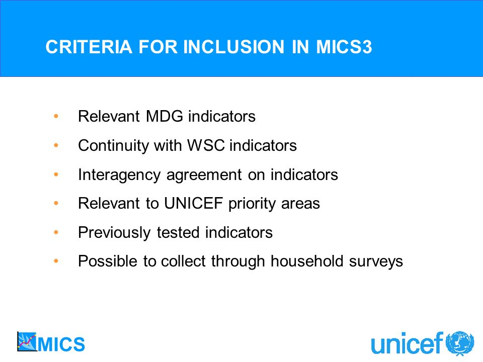 CRITERIA FOR INCLUSION IN MICS3 Relevant MDG indicators Continuity with WSC indicators Interagency agreement on indicators Relevant to UNICEF priority areas Previously tested indicators Possible to collect through household surveys