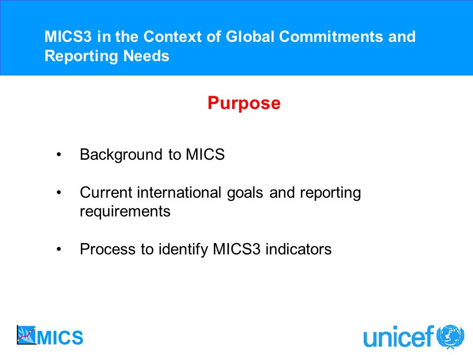 Purpose Background to MICS Current international goals and reporting requirements Process to identify MICS3 indicators MICS3 in the Context of Global Commitments and Reporting Needs