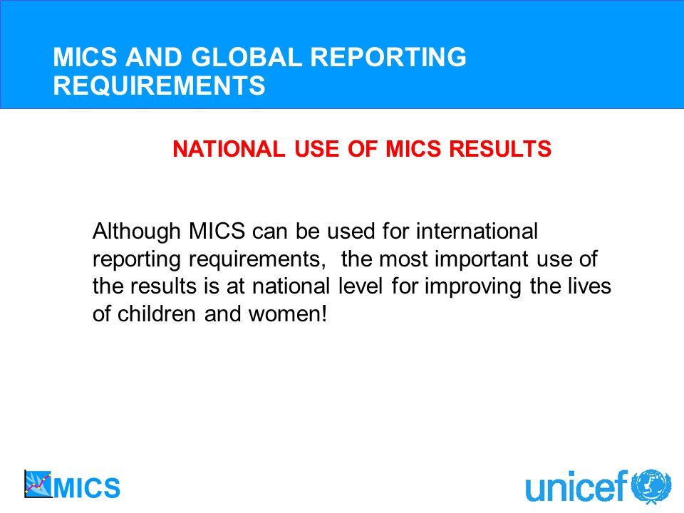 NATIONAL USE OF MICS RESULTS Although MICS can be used for international reporting requirements, the most important use of the results is at national level for improving the lives of children and women.